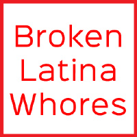 Broken Latina Whores